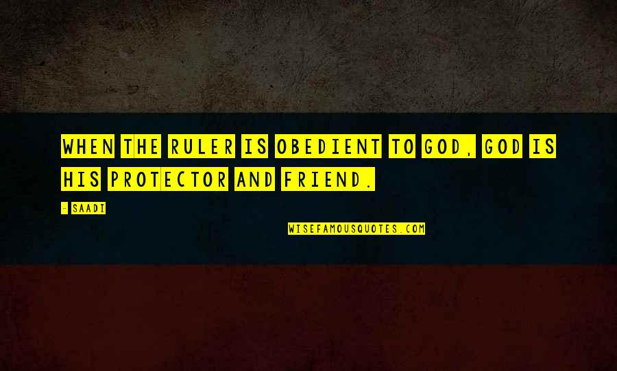 Protector Quotes By Saadi: When the ruler is obedient to God, God