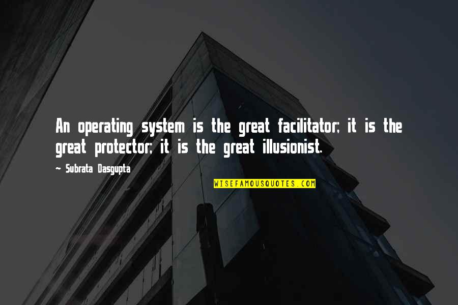 Protector Quotes By Subrata Dasgupta: An operating system is the great facilitator; it