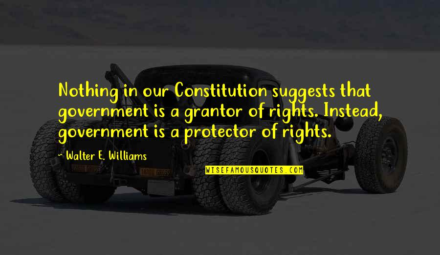 Protector Quotes By Walter E. Williams: Nothing in our Constitution suggests that government is