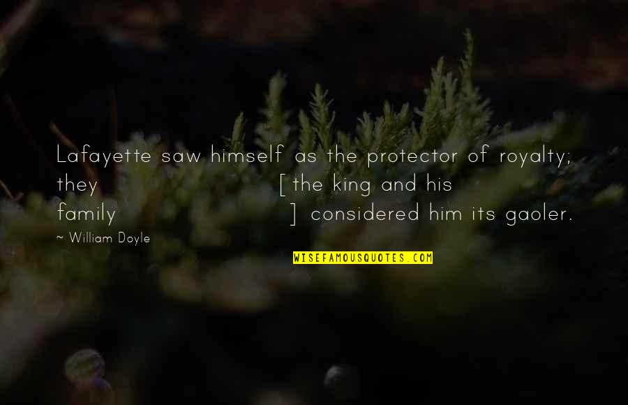 Protector Quotes By William Doyle: Lafayette saw himself as the protector of royalty;