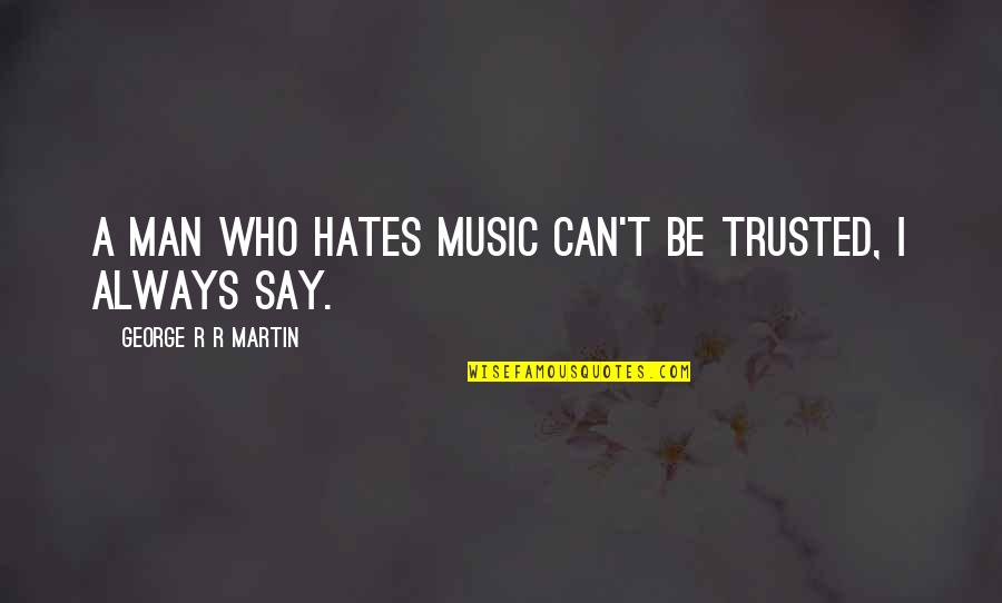 Prototypic Quotes By George R R Martin: A man who hates music can't be trusted,