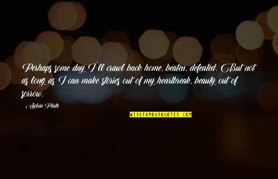 Prototypic Quotes By Sylvia Plath: Perhaps some day I'll crawl back home, beaten,