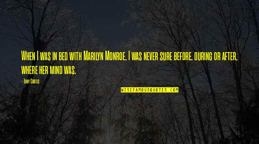 Prototypic Quotes By Tony Curtis: When I was in bed with Marilyn Monroe,