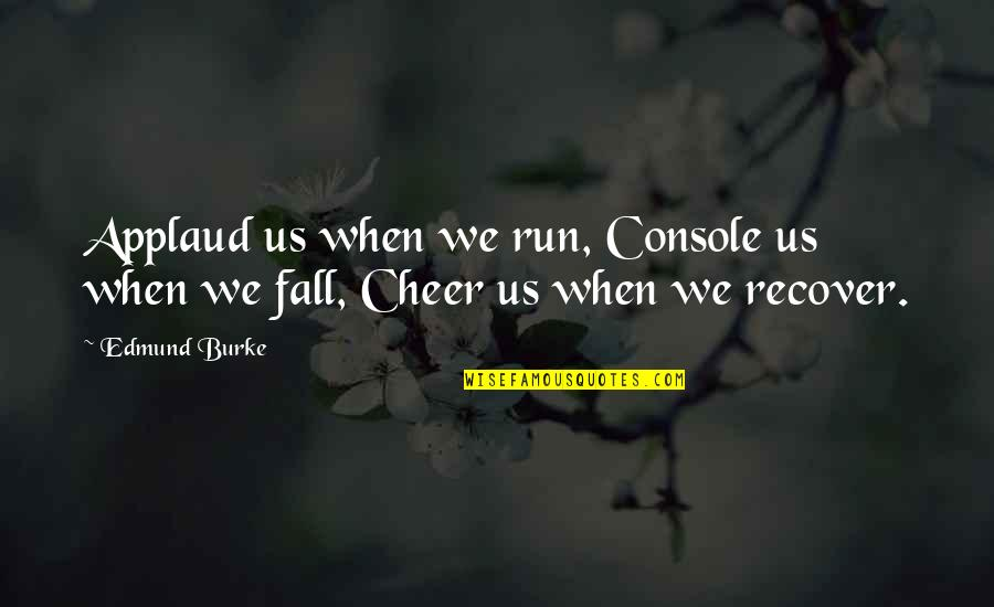 Proturbance Quotes By Edmund Burke: Applaud us when we run, Console us when
