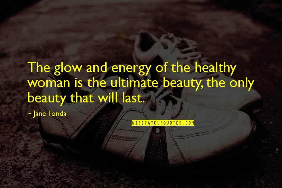 Proturbance Quotes By Jane Fonda: The glow and energy of the healthy woman