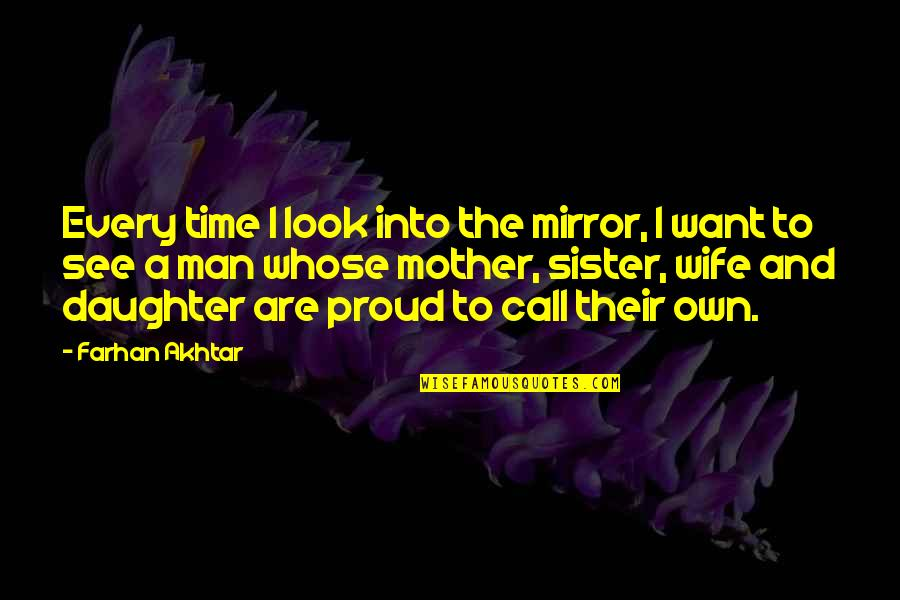 Proud Mother Of Daughter Quotes By Farhan Akhtar: Every time I look into the mirror, I