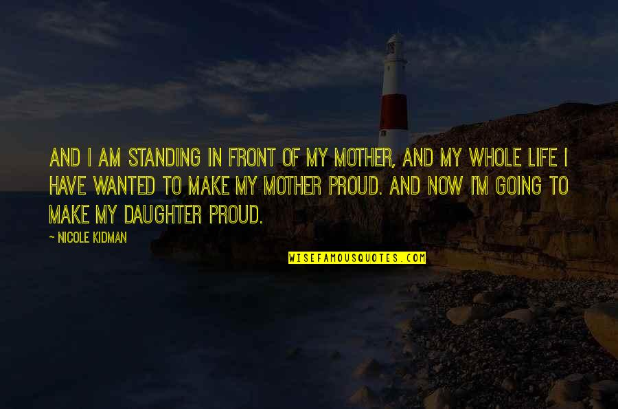 Proud Mother Of Daughter Quotes By Nicole Kidman: And I am standing in front of my