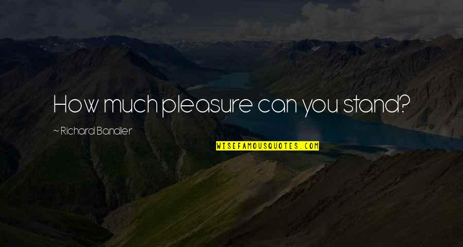 Proud Mother Of Daughter Quotes By Richard Bandler: How much pleasure can you stand?