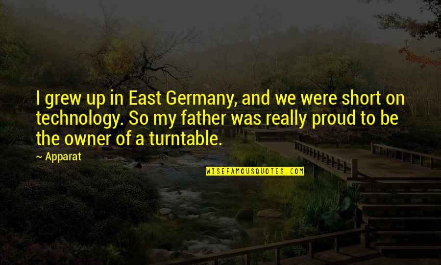Proud Of My Father Quotes By Apparat: I grew up in East Germany, and we