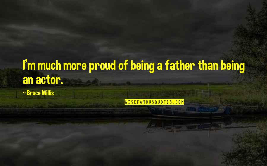 Proud Of My Father Quotes By Bruce Willis: I'm much more proud of being a father