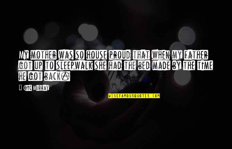 Proud Of My Father Quotes By Chic Murray: My mother was so house proud that when