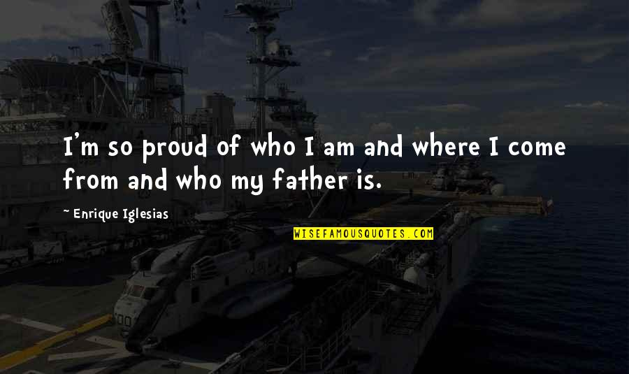 Proud Of My Father Quotes By Enrique Iglesias: I'm so proud of who I am and