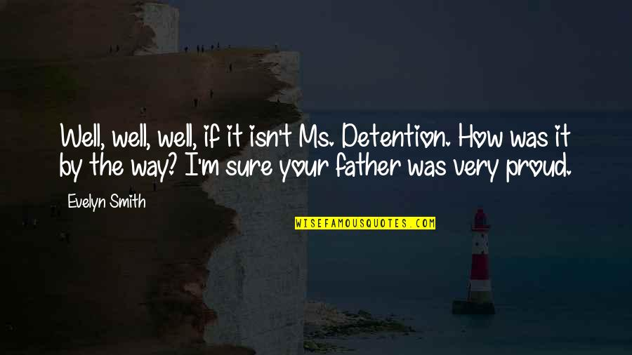 Proud Of My Father Quotes By Evelyn Smith: Well, well, well, if it isn't Ms. Detention.
