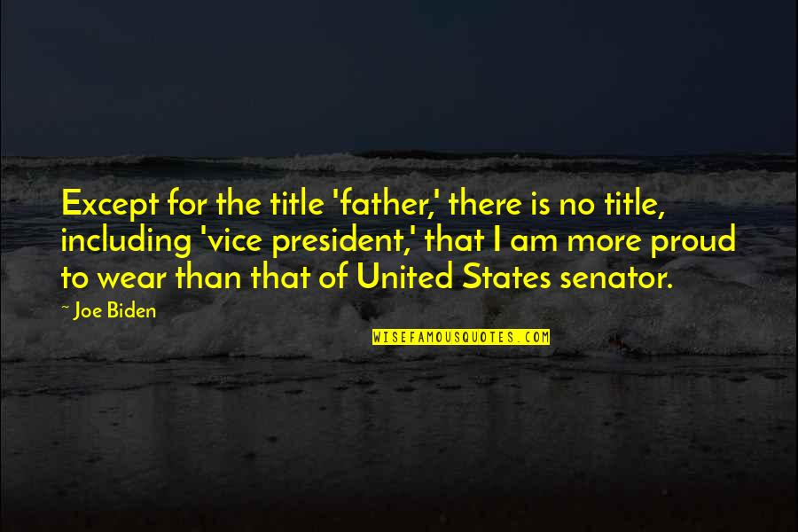 Proud Of My Father Quotes By Joe Biden: Except for the title 'father,' there is no