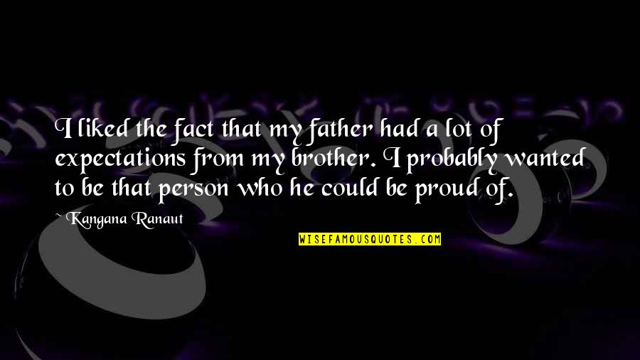Proud Of My Father Quotes By Kangana Ranaut: I liked the fact that my father had