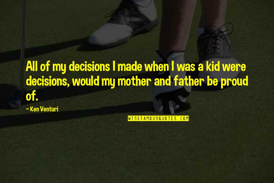 Proud Of My Father Quotes By Ken Venturi: All of my decisions I made when I