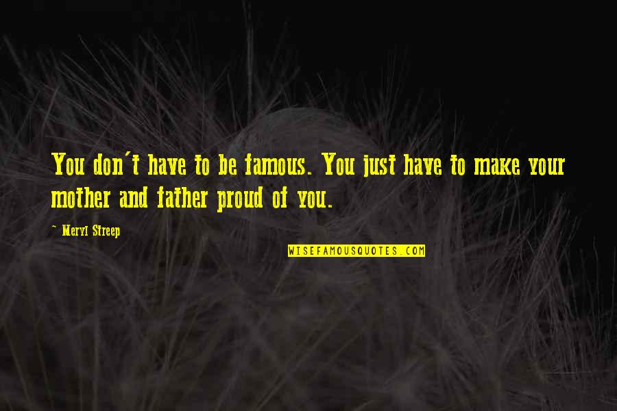 Proud Of My Father Quotes By Meryl Streep: You don't have to be famous. You just