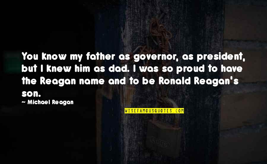 Proud Of My Father Quotes By Michael Reagan: You know my father as governor, as president,