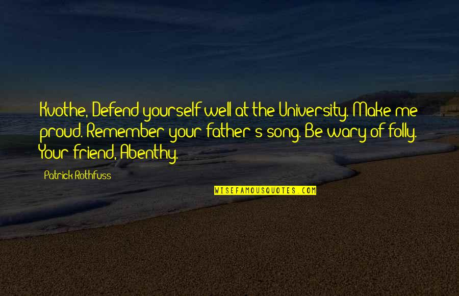 Proud Of My Father Quotes By Patrick Rothfuss: Kvothe, Defend yourself well at the University. Make