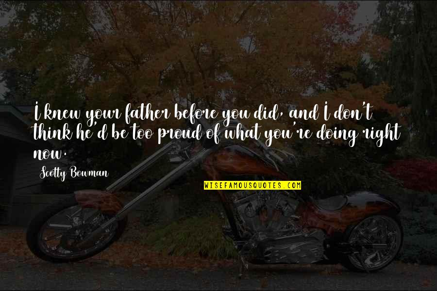 Proud Of My Father Quotes By Scotty Bowman: I knew your father before you did, and