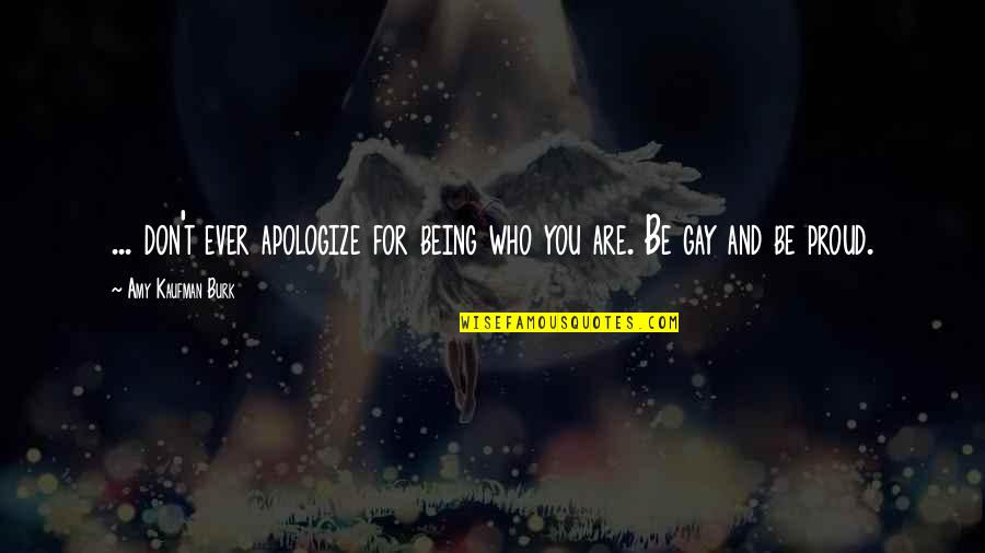 Proud Of Who I Am Quotes By Amy Kaufman Burk: ... don't ever apologize for being who you