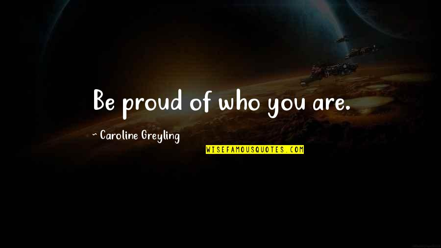 Proud Of Who I Am Quotes By Caroline Greyling: Be proud of who you are.