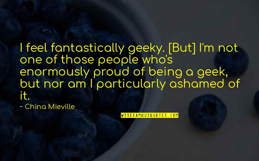 Proud Of Who I Am Quotes By China Mieville: I feel fantastically geeky. [But] I'm not one