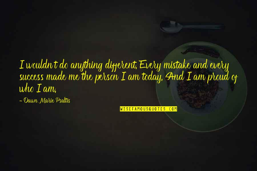 Proud Of Who I Am Quotes By Dawn Marie Psaltis: I wouldn't do anything different. Every mistake and