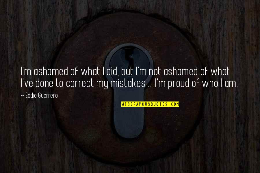 Proud Of Who I Am Quotes By Eddie Guerrero: I'm ashamed of what I did, but I'm