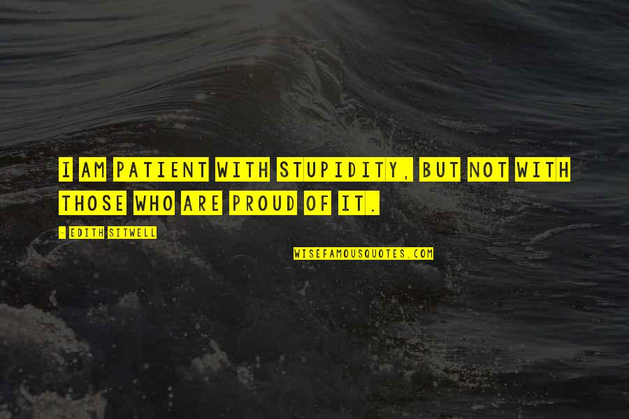 Proud Of Who I Am Quotes By Edith Sitwell: I am patient with stupidity, but not with