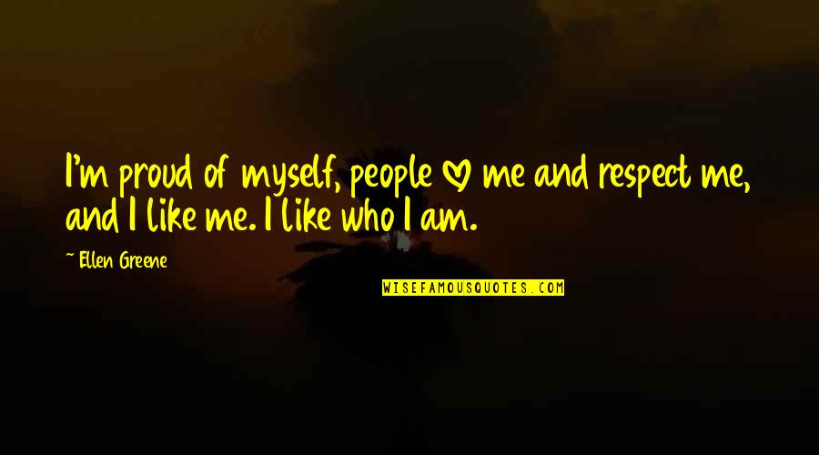 Proud Of Who I Am Quotes By Ellen Greene: I'm proud of myself, people love me and