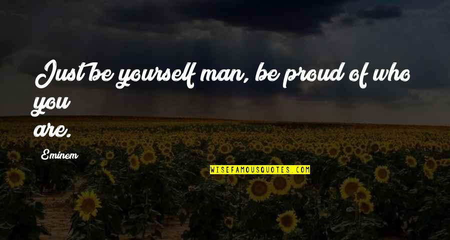 Proud Of Who I Am Quotes By Eminem: Just be yourself man, be proud of who