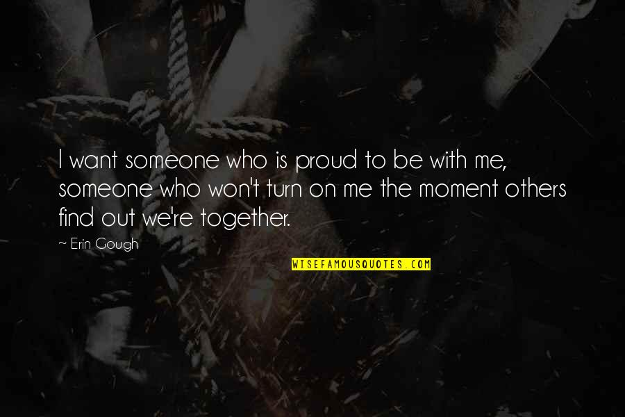 Proud Of Who I Am Quotes By Erin Gough: I want someone who is proud to be