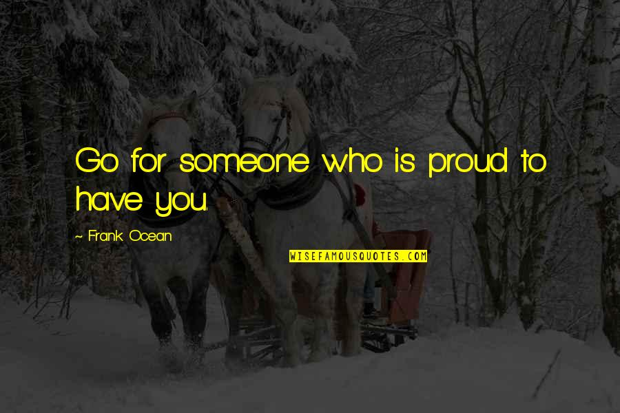 Proud Of Who I Am Quotes By Frank Ocean: Go for someone who is proud to have
