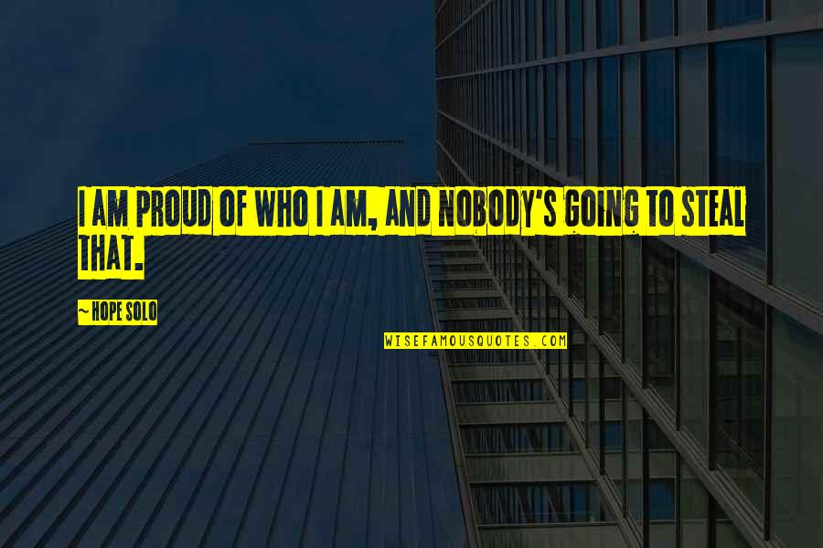 Proud Of Who I Am Quotes By Hope Solo: I am proud of who I am, and