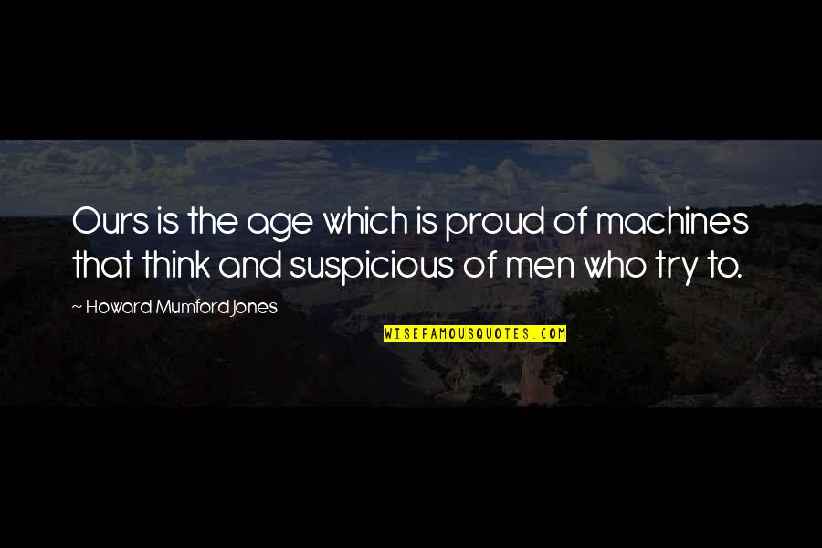 Proud Of Who I Am Quotes By Howard Mumford Jones: Ours is the age which is proud of