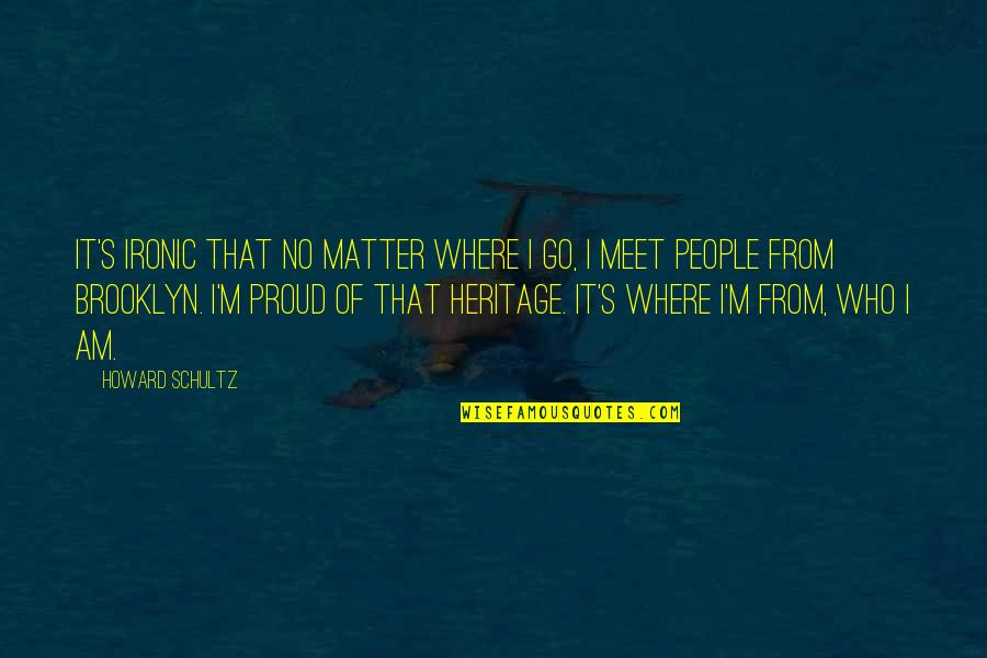 Proud Of Who I Am Quotes By Howard Schultz: It's ironic that no matter where I go,