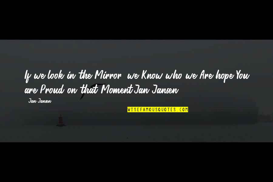 Proud Of Who I Am Quotes By Jan Jansen: If we look in the Mirror, we Know