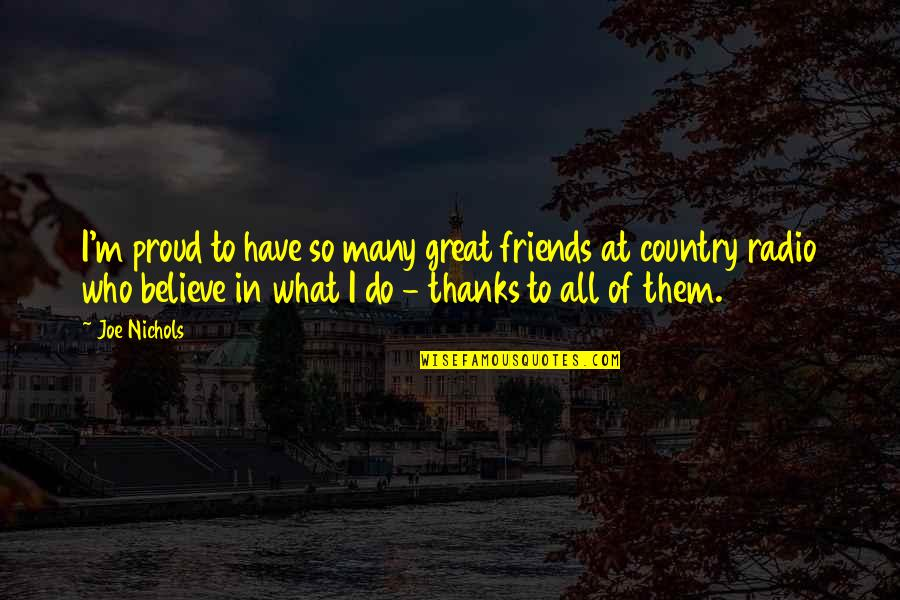 Proud Of Who I Am Quotes By Joe Nichols: I'm proud to have so many great friends