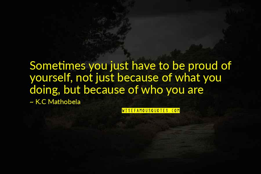 Proud Of Who I Am Quotes By K.C Mathobela: Sometimes you just have to be proud of