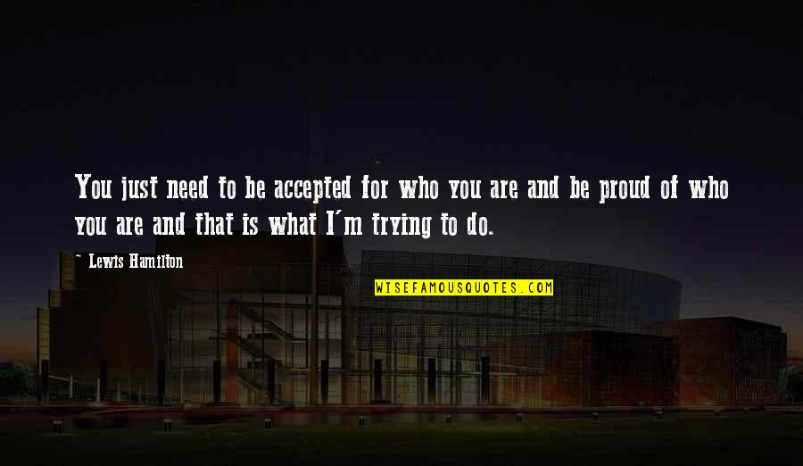 Proud Of Who I Am Quotes By Lewis Hamilton: You just need to be accepted for who