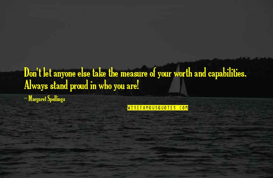 Proud Of Who I Am Quotes By Margaret Spellings: Don't let anyone else take the measure of