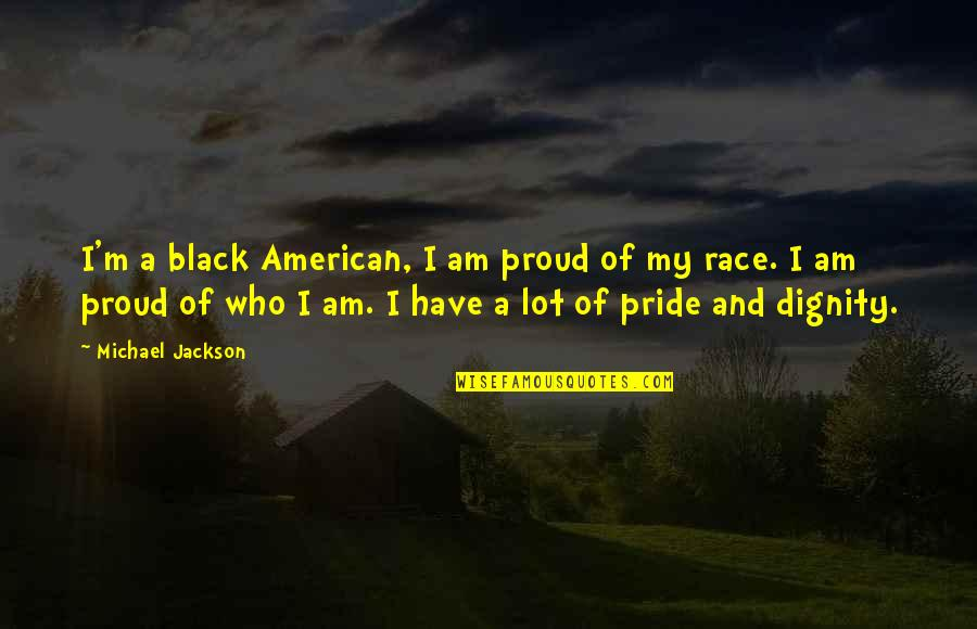 Proud Of Who I Am Quotes By Michael Jackson: I'm a black American, I am proud of