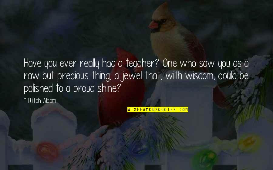 Proud Of Who I Am Quotes By Mitch Albom: Have you ever really had a teacher? One