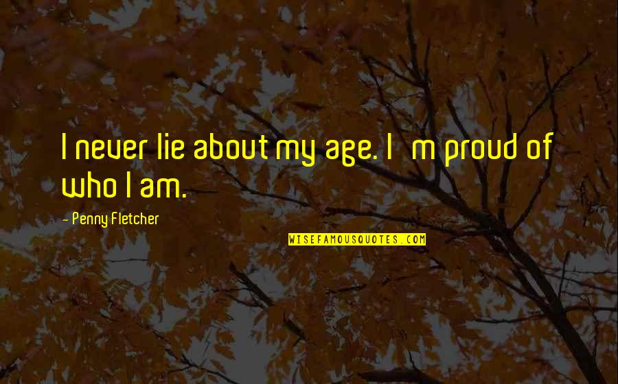 Proud Of Who I Am Quotes By Penny Fletcher: I never lie about my age. I'm proud
