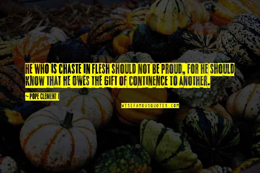 Proud Of Who I Am Quotes By Pope Clement I: He who is chaste in flesh should not