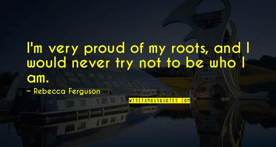 Proud Of Who I Am Quotes By Rebecca Ferguson: I'm very proud of my roots, and I