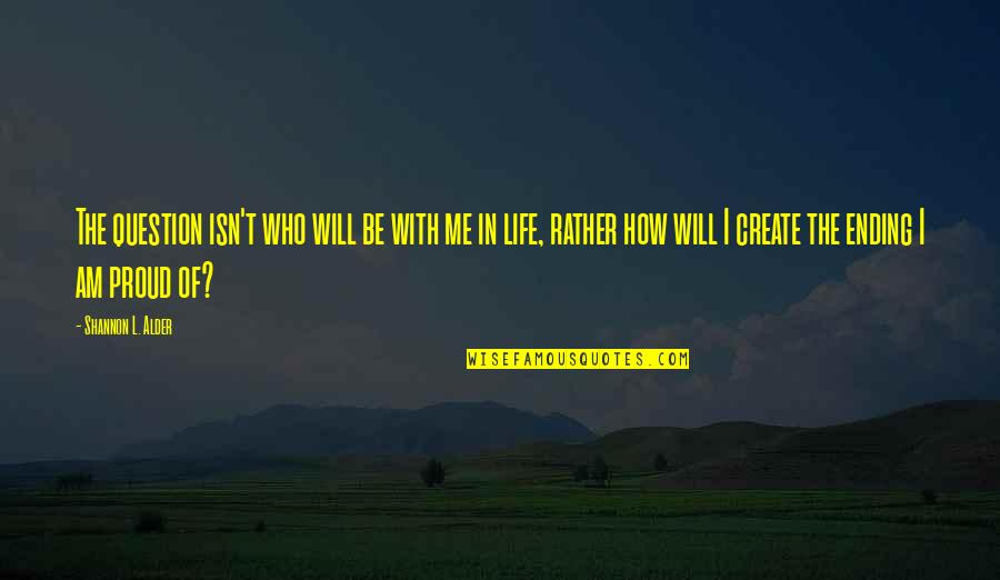 Proud Of Who I Am Quotes By Shannon L. Alder: The question isn't who will be with me