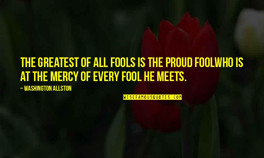 Proud Of Who I Am Quotes By Washington Allston: The greatest of all fools is the proud
