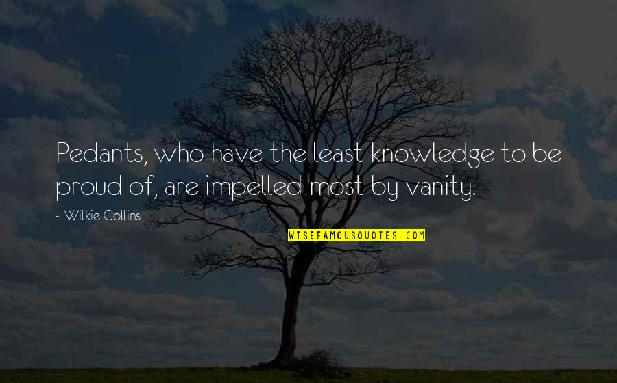 Proud Of Who I Am Quotes By Wilkie Collins: Pedants, who have the least knowledge to be